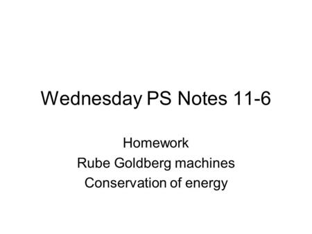 Wednesday PS Notes 11-6 Homework Rube Goldberg machines Conservation of energy.
