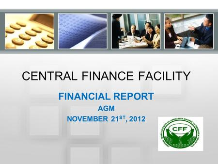 CENTRAL FINANCE FACILITY FINANCIAL REPORT AGM NOVEMBER 21 ST, 2012.