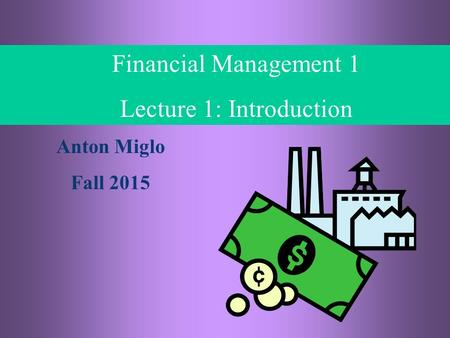 1- 1 © Financial Management, Anton Miglo Financial Management 1 Lecture 1: Introduction Anton Miglo Fall 2015.