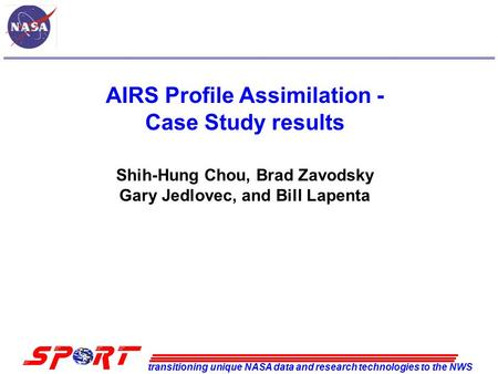 Transitioning unique NASA data and research technologies to the NWS AIRS Profile Assimilation - Case Study results Shih-Hung Chou, Brad Zavodsky Gary Jedlovec,