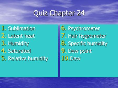 Quiz Chapter 24 1. Sublimation 2. Latent heat 3. Humidity 4. Saturated 5. Relative humidity 6. Psychrometer 7. Hair hygrometer 8. Specific humidity 9.