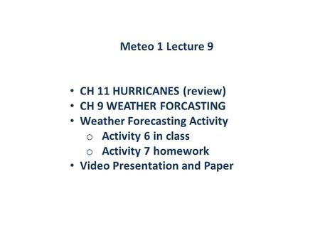 Meteo 1 Lecture 9 CH 11 HURRICANES (review) CH 9 WEATHER FORCASTING Weather Forecasting Activity o Activity 6 in class o Activity 7 homework Video Presentation.