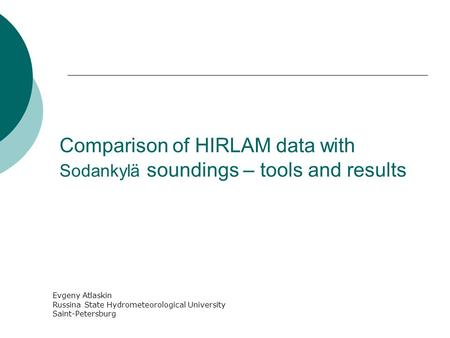 Comparison of HIRLAM data with Sodankylä soundings – tools and results Evgeny Atlaskin Russina State Hydrometeorological University Saint-Petersburg.