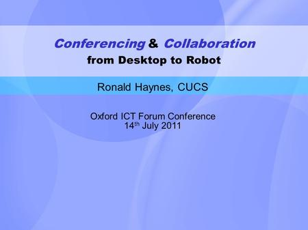 Conferencing & Collaboration from Desktop to Robot Ronald Haynes, CUCS Oxford ICT Forum Conference 14 th July 2011.