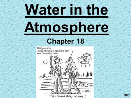 Water in the Atmosphere Chapter 18 300. Humidity & Condensation ch. 18.1 When it comes to understanding atmospheric processes, water vapor is the most.