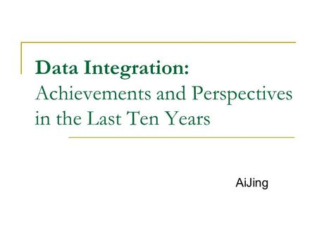 Data Integration: Achievements and Perspectives in the Last Ten Years AiJing.
