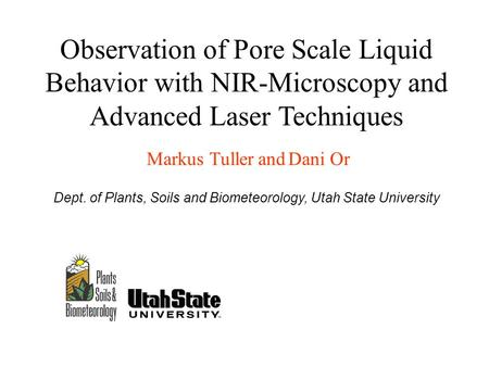 Observation of Pore Scale Liquid Behavior with NIR-Microscopy and Advanced Laser Techniques Markus Tuller and Dani Or Dept. of Plants, Soils and Biometeorology,