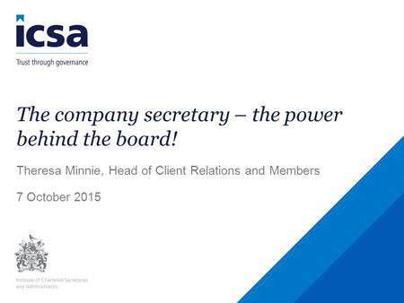 The company secretary – the power behind the board! Theresa Minnie, Head of Client Relations and Members 7 October 2015.