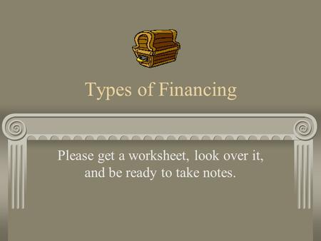 Types of Financing Please get a worksheet, look over it, and be ready to take notes.