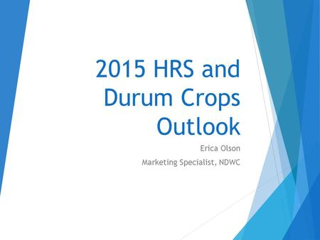 2015 HRS and Durum Crops Outlook Erica Olson Marketing Specialist, NDWC.