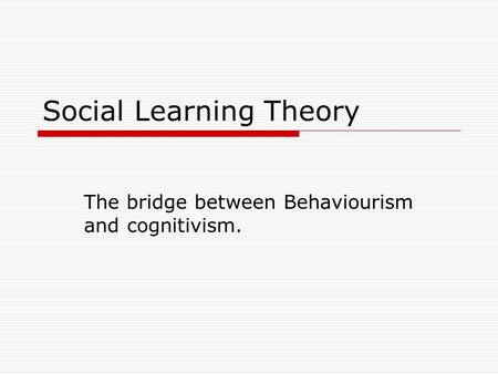Social Learning Theory The bridge between Behaviourism and cognitivism.