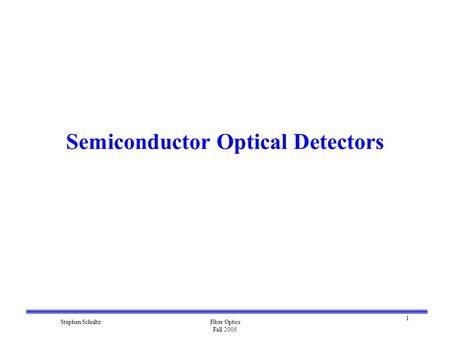 1 Stephen SchultzFiber Optics Fall 2005 Semiconductor Optical Detectors.