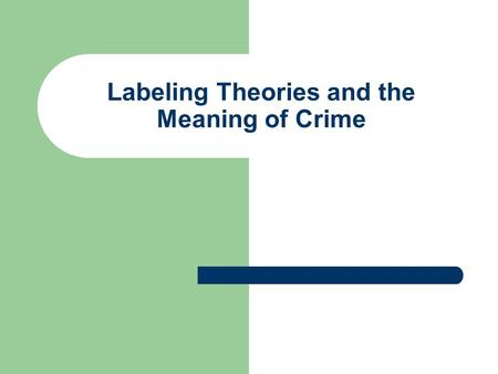 Labeling Theories and the Meaning of Crime. Meaning of crime to the self Symbolic interactionism – our self-image is shaped by social interaction Labeling.