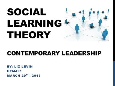 SOCIAL LEARNING THEORY CONTEMPORARY LEADERSHIP BY: LIZ LEVIN HTM491 MARCH 29 TH, 2013.