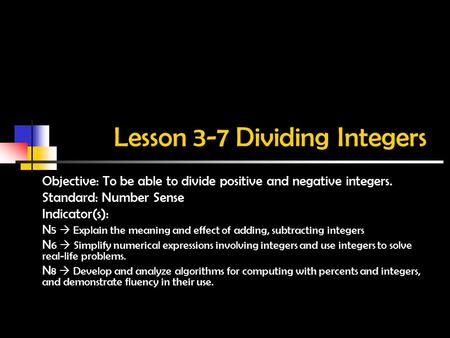 Lesson 3-7 Dividing Integers Objective: To be able to divide positive and negative integers. Standard: Number Sense Indicator(s): N 5  Explain the meaning.