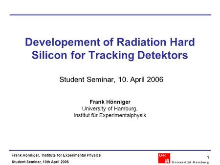 Frank Hönniger, Institute for Experimental Physics Student Seminar, 10th April 2006 1 Developement of Radiation Hard Silicon for Tracking Detektors Student.