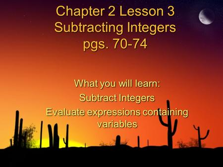 Chapter 2 Lesson 3 Subtracting Integers pgs. 70-74 What you will learn: Subtract Integers Evaluate expressions containing variables What you will learn: