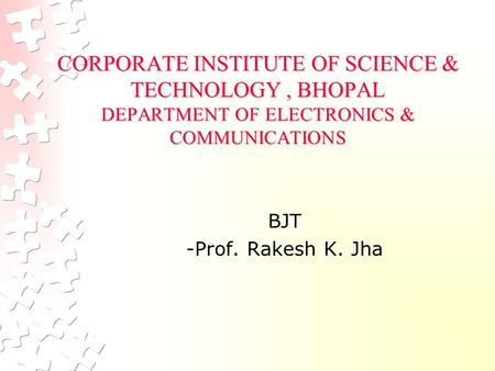 CORPORATE INSTITUTE OF SCIENCE & TECHNOLOGY , BHOPAL DEPARTMENT OF ELECTRONICS & COMMUNICATIONS BJT -Prof. Rakesh K. Jha.