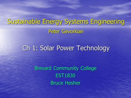 Sustainable Energy Systems Engineering Peter Gevorkian Ch 1: Solar Power Technology Brevard Community College EST1830 Bruce Hesher.