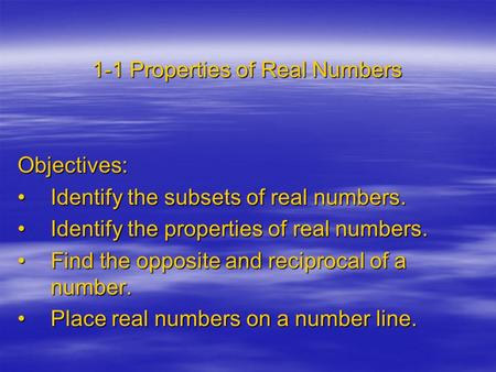 1-1 Properties of Real Numbers Objectives: Identify the subsets of real numbers.Identify the subsets of real numbers. Identify the properties of real numbers.Identify.