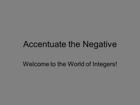 Accentuate the Negative Welcome to the World of Integers!