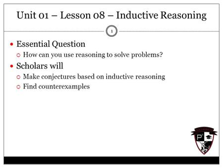 Unit 01 – Lesson 08 – Inductive Reasoning Essential Question  How can you use reasoning to solve problems? Scholars will  Make conjectures based on inductive.