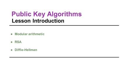 Public Key Algorithms Lesson Introduction ●Modular arithmetic ●RSA ●Diffie-Hellman.