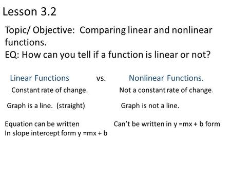 Lesson 3.2 Topic/ Objective: Comparing linear and nonlinear functions. EQ: How can you tell if a function is linear or not? Linear Functions vs. Nonlinear.