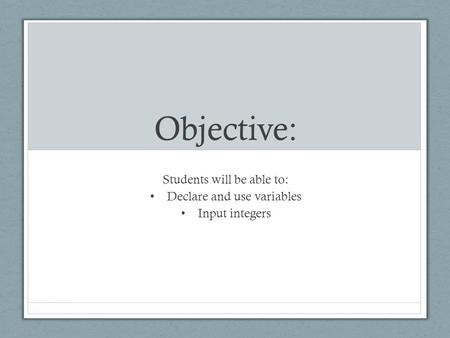 Objective: Students will be able to: Declare and use variables Input integers.