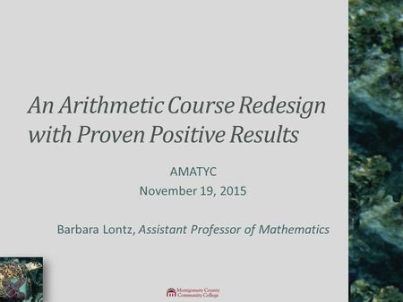 An Arithmetic Course Redesign with Proven Positive Results AMATYC November 19, 2015 Barbara Lontz, Assistant Professor of Mathematics.