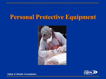 Safety & Health Consultation Personal Protective Equipment.