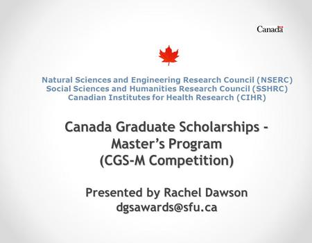 Canada Graduate Scholarships - Master's Program (CGS-M Competition) Presented by Rachel Dawson Natural Sciences and Engineering Research.