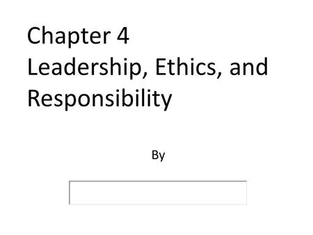 Chapter 4 Leadership, Ethics, and Responsibility By.