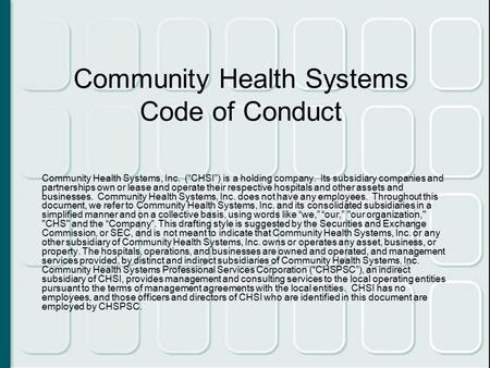 "Community Health Systems Code of Conduct Community Health Systems, Inc. (""CHSI"") is a holding company. Its subsidiary companies and partnerships own or."