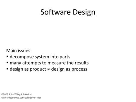 Software Design Main issues:  decompose system into parts  many attempts to measure the results  design as product  design as process ©2008 John Wiley.