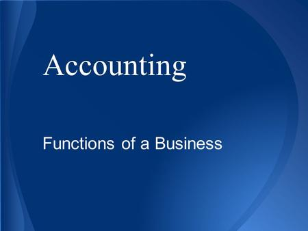 Accounting Functions of a Business. Basic Accounting Concepts ■ Businesses engage in activities that concentrate on financial worth, such as money, spending,