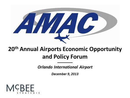 _______ Orlando International Airport December 9, 2013 20 th Annual Airports Economic Opportunity and Policy Forum.