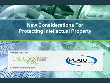 New Considerations For Protecting Intellectual Property PRESENTED BY: August 8, 2015.