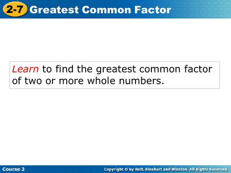 Learn to find the greatest common factor of two or more whole numbers. Course 2 2-7 Greatest Common Factor.