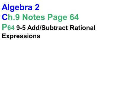 Algebra 2 Ch.9 Notes Page 64 P 64 9-5 Add/Subtract Rational Expressions.