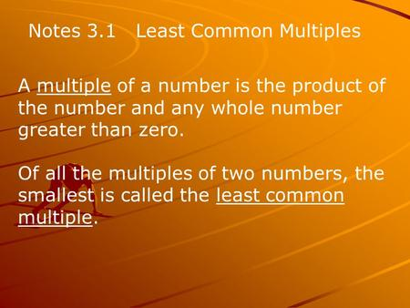 Notes 3.1 Least Common Multiples A multiple of a number is the product of the number and any whole number greater than zero. Of all the multiples of two.