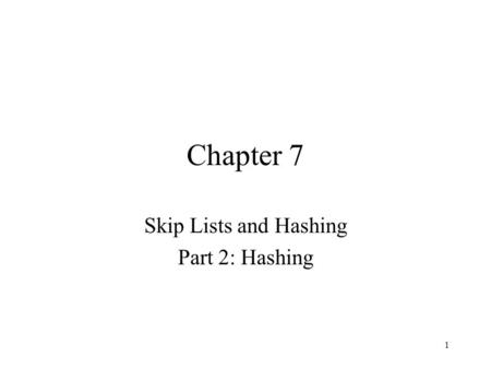 1 Chapter 7 Skip Lists and Hashing Part 2: Hashing.