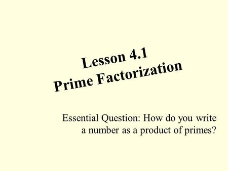 Lesson 4.1 Prime Factorization Essential Question: How do you write a number as a product of primes?
