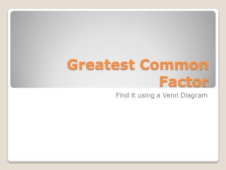 Greatest Common Factor Find it using a Venn Diagram.