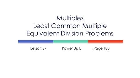 Lesson 27Power Up EPage 188 Multiples Least Common Multiple Equivalent Division Problems.