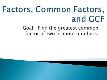 Goal: Find the greatest common factor of two or more numbers.