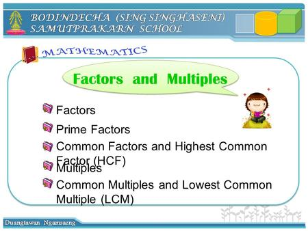 Factors Prime Factors Multiples Common Factors and Highest Common Factor (HCF) Factors and Multiples Common Multiples and Lowest Common Multiple (LCM)