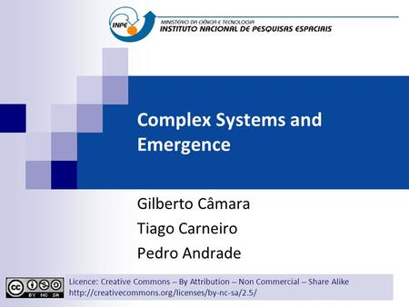 Complex Systems and Emergence Gilberto Câmara Tiago Carneiro Pedro Andrade Licence: Creative Commons ̶̶̶̶ By Attribution ̶̶̶̶ Non Commercial ̶̶̶̶ Share.