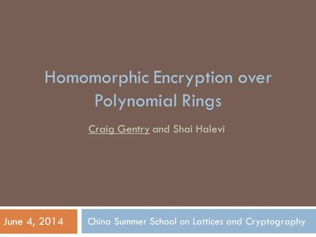 China Summer School on Lattices and Cryptography Craig Gentry and Shai Halevi June 4, 2014 Homomorphic Encryption over Polynomial Rings.