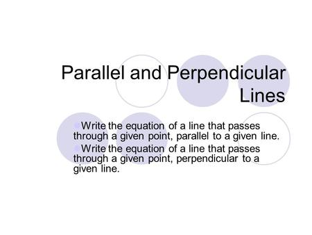 Parallel and Perpendicular Lines Write the equation of a line that passes through a given point, parallel to a given line. Write the equation of a line.